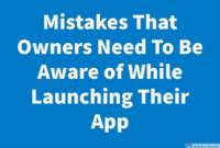 Mistakes That Owners Need To Be Aware of While Launching Their App
